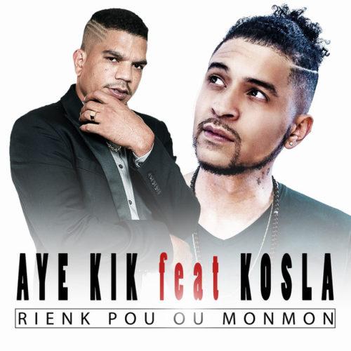 AYE KIK feat KOSLA – Rienk pou ou monmon – Juillet 2018