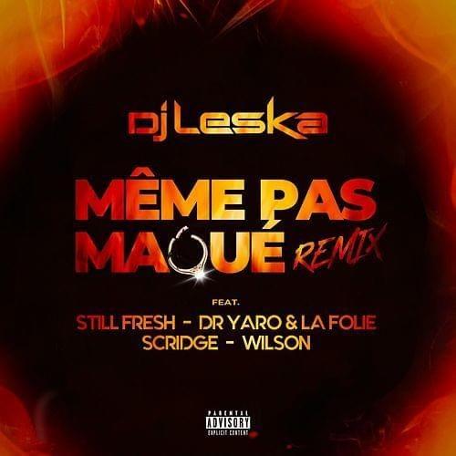 Dj LESKA feat. STILL FRESH – Dr YARO & LA FOLIE – SCRIDGE & WILSON – Même pas maqué Remix (Clip) – Janvier 2020