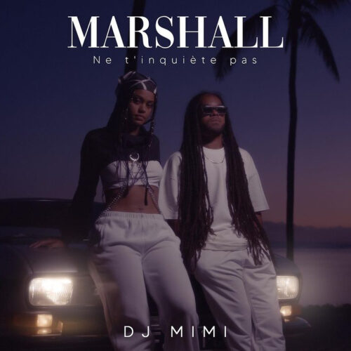 Découvre le dernier clip de MARSHALL feat DJ MIMI – «ne t'inquiète pas «– Septembre 2021